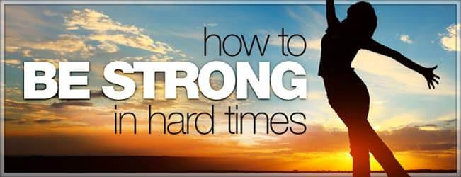 How to be strong in hard times